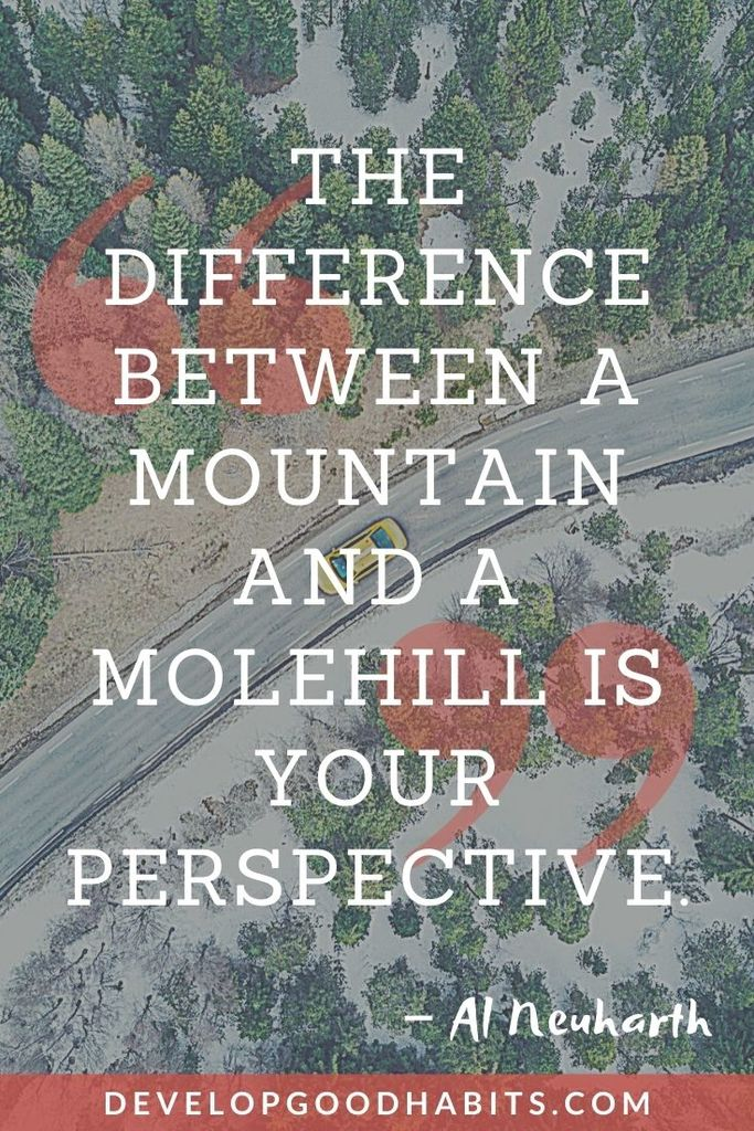 """""""The difference between a mountain and a molehill is your perspective."""" – Al Neuharth   quotes about putting things into perspective   putting life into perspective quotes"""