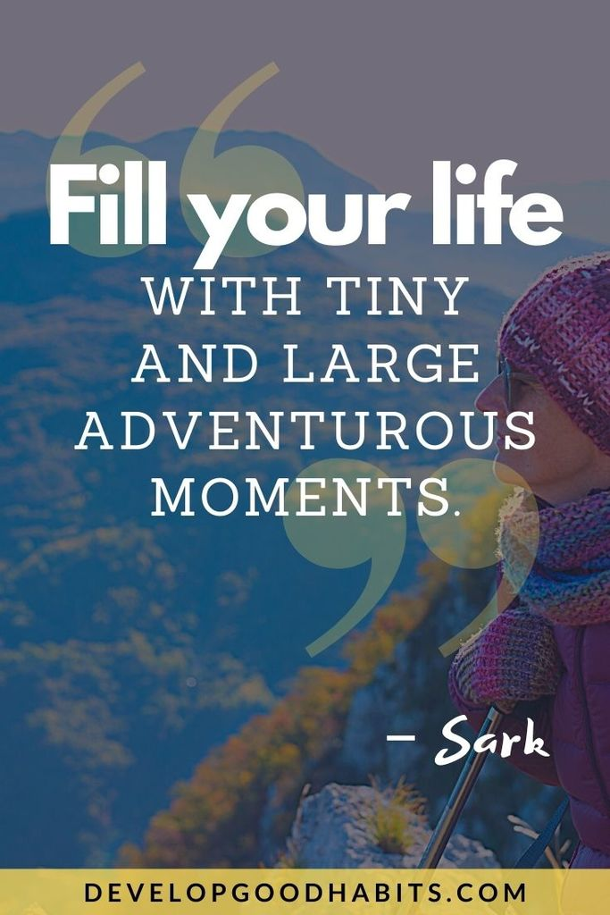 """Fill your life with tiny and large adventurous moments."" – Sark 