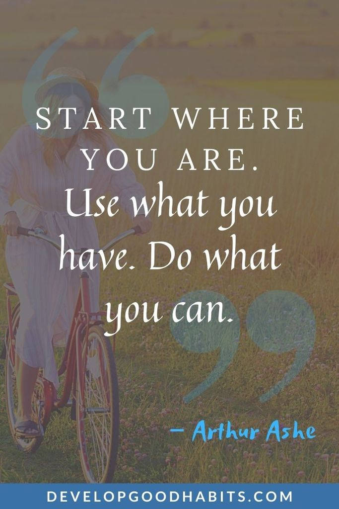 """Start where you are. Use what you have. Do what you can."" – Arthur Ashe 