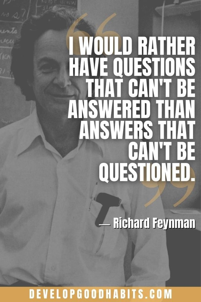 """""""I would rather have questions that can't be answered than answers that can't be questioned."""" ―Richard Feynman 